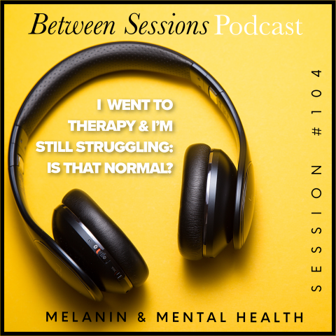 Session 104: I Went to Therapy & I'm Still Struggling: Is That Normal?