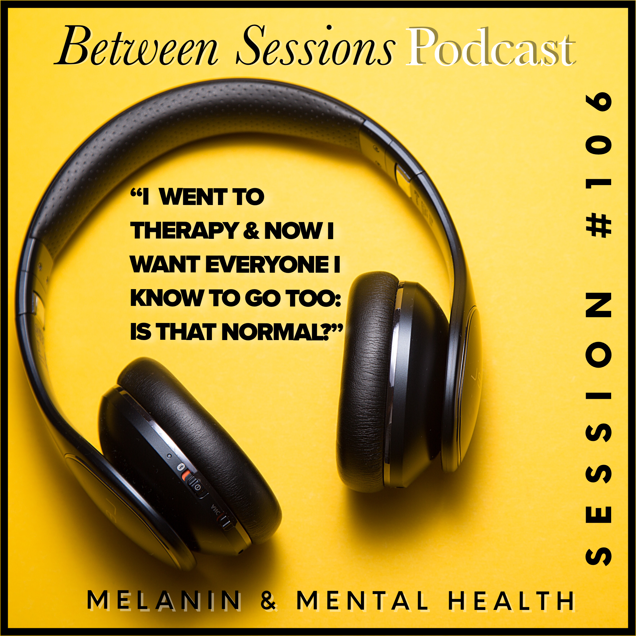 Session 106: I went to therapy and now I want everyone to go too: Is That Normal?