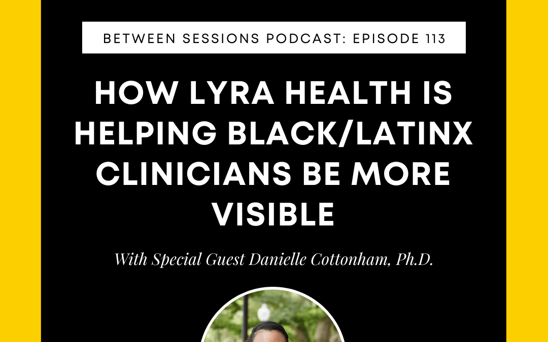 Session 113: How Lyra Health is Helping Black/Latinx Therapist Be More Visible